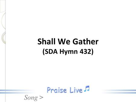 Song > Shall We Gather (SDA Hymn 432). Song > 1.Shall we gather at the river Where bright angel feet have trod, With its crystal tide forever Flowing.