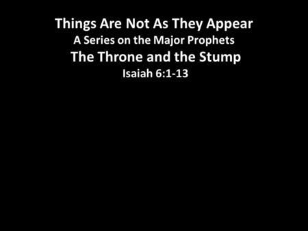 Things Are Not As They Appear A Series on the Major Prophets The Throne and the Stump Isaiah 6:1-13.