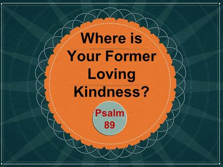 Click to edit Master title style Where is Your Former Loving Kindness? Psalm 89.