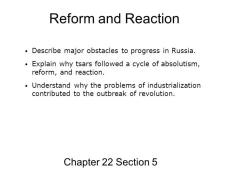 Reform and Reaction Chapter 22 Section 5 Describe major obstacles to progress in Russia. Explain why tsars followed a cycle of absolutism, reform, and.