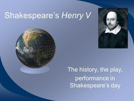 Shakespeare's Henry V The history, the play, performance in Shakespeare's day.