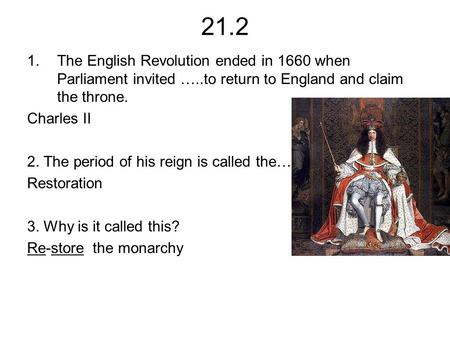 21.2 1.The English Revolution ended in 1660 when Parliament invited …..to return to England and claim the throne. Charles II 2. The period of his reign.