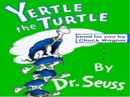 YERTLE THE TURTLE By Dr. Seuss This throne that I sit on is too, too low down. It ought to be higher! he said with a frown. If I could sit high,