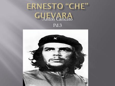 Anton Caricato Pd.3.  Guevara was born in Santa Fe, Argentina on June 14 th, 1928.  Che studied at the University of Buenos Aires in 1948 to study medicine.