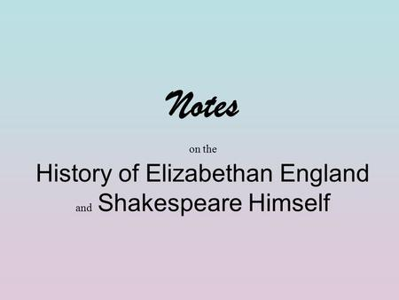 Notes on the History of Elizabethan England and Shakespeare Himself.