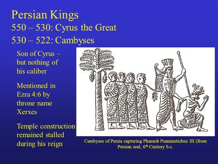 Persian Kings 550 – 530: Cyrus the Great 530 – 522: Cambyses Son of Cyrus – but nothing of his caliber Cambyses of Persia capturing Pharaoh Psammetichus.