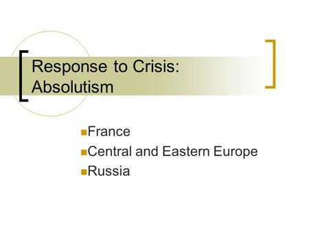 Response to Crisis: Absolutism France Central and Eastern Europe Russia.