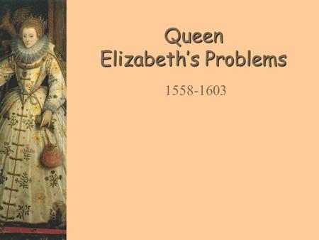 Queen Elizabeth's Problems 1558-1603. Your Task  It is your job to advise the new queen Elizabeth, leader of England  You will be told about various.
