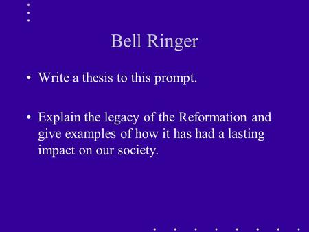 Bell Ringer Write a thesis to this prompt. Explain the legacy of the Reformation and give examples of how it has had a lasting impact on our society.