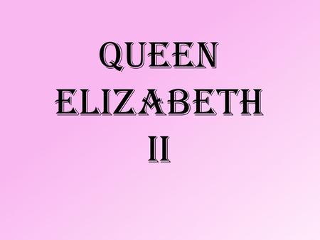 QUEEN ELIZABETH ii. She is the queen of the Unitet Kingdom. The elder daughter of King George VI and Queen Elizabeth, she was born on April 21, 1926 in.