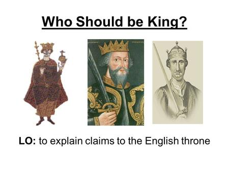 Who Should be King? LO: to explain claims to the English throne.
