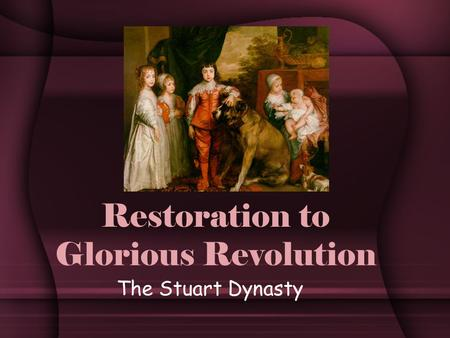 Restoration to Glorious Revolution The Stuart Dynasty.