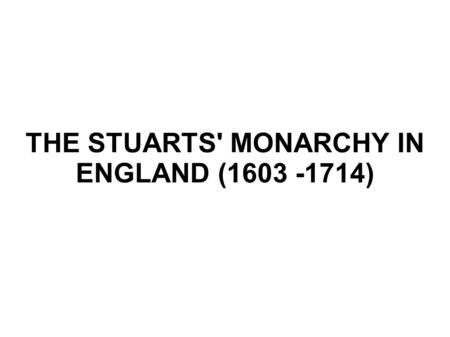 THE STUARTS' MONARCHY IN ENGLAND ( )