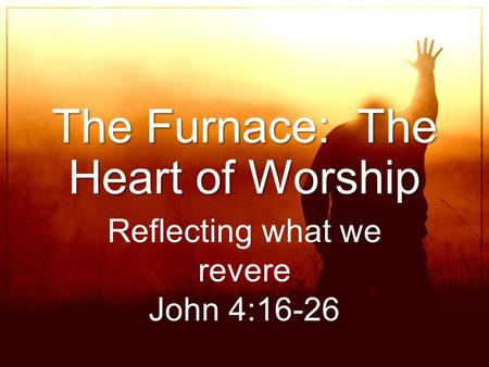 The Furnace: The Heart of Worship Reflecting what we revere John 4:16-26.