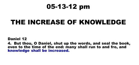 05-13-12 pm THE INCREASE OF KNOWLEDGE Daniel 12 4. But thou, O Daniel, shut up the words, and seal the book, even to the time of the end: many shall run.