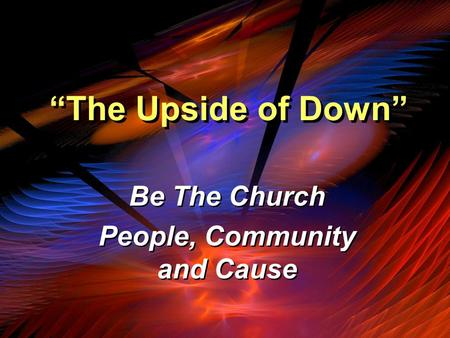 """The Upside of Down"" Be The Church People, Community and Cause Be The Church People, Community and Cause."
