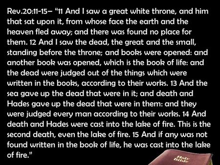 "Rev.20:11-15– ""11 And I saw a great white throne, and him that sat upon it, from whose face the earth and the heaven fled away; and there was found no."