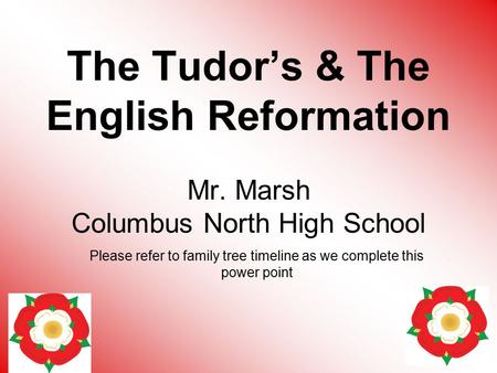 The Tudor's & The English Reformation Mr. Marsh Columbus North High School Please refer to family tree timeline as we complete this power point.