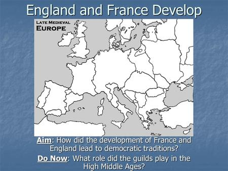 England and France Develop Aim: How did the development of France and England lead to democratic traditions? Do Now: What role did the guilds play in the.