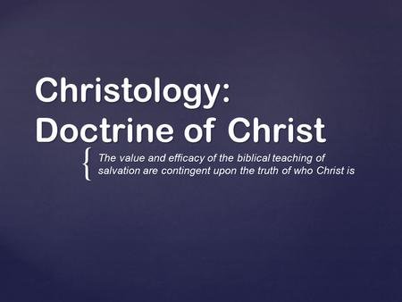 { Christology: Doctrine of Christ The value and efficacy of the biblical teaching of salvation are contingent upon the truth of who Christ is.