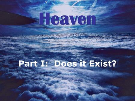 Part I: Does it Exist?. Does Heaven Exist? 1.Heaven is the place where G__________ dwells 2.Heaven is the T___________ of God 3.Heaven is where C___________.