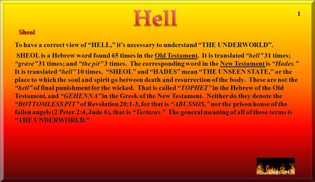 "To have a correct view of ""HELL,"" it's necessary to understand ""THE UNDERWORLD"". SHEOL is a Hebrew word found 65 times in the Old Testament. It is translated."
