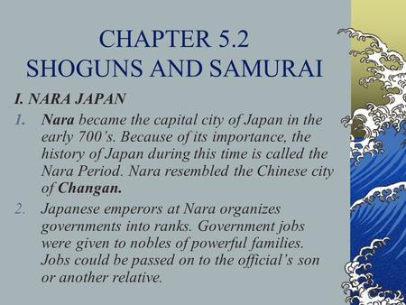 CHAPTER 5.2 SHOGUNS AND SAMURAI I. NARA JAPAN 1.Nara became the capital city of Japan in the early 700's. Because of its importance, the history of Japan.