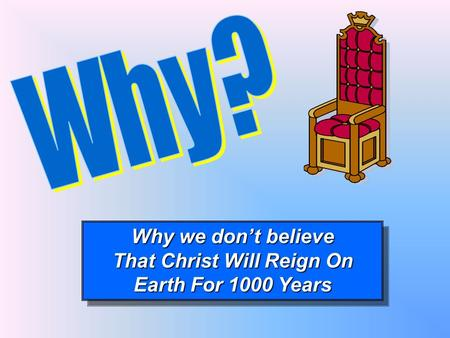 Why we don't believe That Christ Will Reign On Earth For 1000 Years Why we don't believe That Christ Will Reign On Earth For 1000 Years.