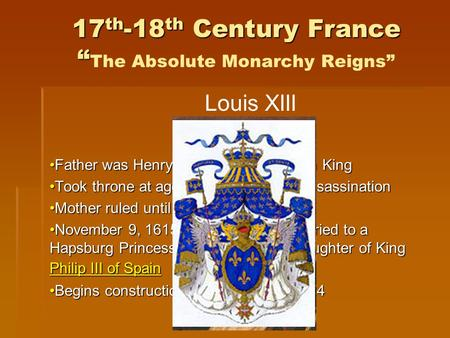 "17 th -18 th Century France "" 17 th -18 th Century France "" The Absolute Monarchy Reigns"" Louis XIII Born 1601 - Died 1643 Reigned 1610-1643 Father was."