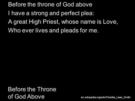 Before the Throne of God Above Before the throne of God above I have a strong and perfect plea: A great High Priest, whose name is Love, Who ever lives.