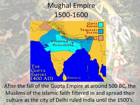 Mughal Empire 1500-1600 After the fall of the Gupta Empire at around 500 BC, the Muslims of the Islamic faith filtered in and spread their culture as the.