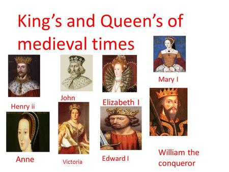 King's and Queen's of medieval times Edward I Henry ii John Elizabeth I Mary I Anne Victoria William the conqueror.
