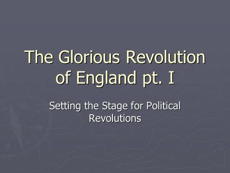 The Glorious Revolution of England pt. I Setting the Stage for Political Revolutions.
