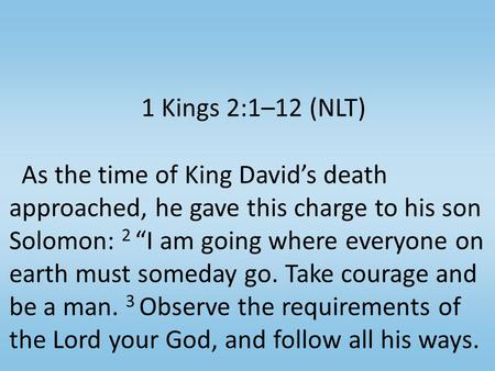 "1 Kings 2:1–12 (NLT) As the time of King David's death approached, he gave this charge to his son Solomon: 2 ""I am going where everyone on earth must someday."
