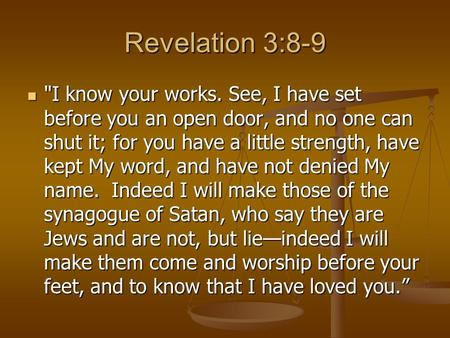 Revelation 3:8-9 I know your works. See, I have set before you an open door, and no one can shut it; for you have a little strength, have kept My word,