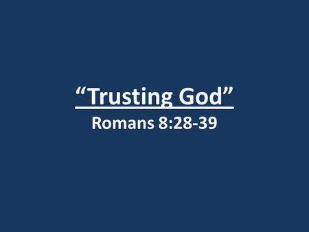 """Trusting God"" Romans 8:28-39. I. God's Work (vv. 28-30)"