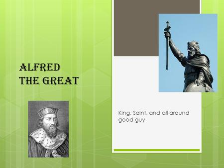 Alfred The Great King, Saint, and all around good guy.