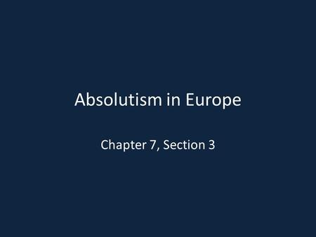 Absolutism in Europe Chapter 7, Section 3. What is Absolutism? Absolutism is a system in which the ruler holds total power Tied closely with the divine.