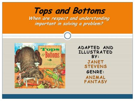 ADAPTED AND ILLUSTRATED BY: JANET STEVENS GENRE GENRE: ANIMAL FANTASY Tops and Bottoms When are respect and understanding important in solving a problem?