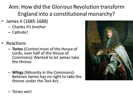 Aim: How did the Glorious Revolution transform England into a constitutional monarchy? James II (1685-1688) – Charles II's brother – Catholic! Reactions.