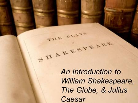 An Introduction to William Shakespeare, The Globe, & Julius Caesar.
