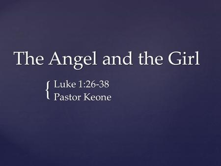 { The Angel and the Girl Luke 1:26-38 Pastor Keone.