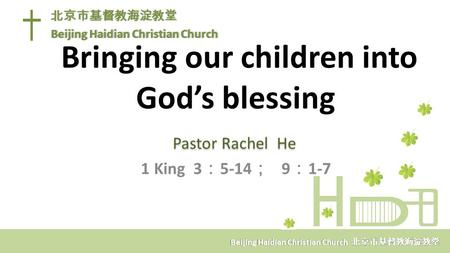Bringing our children into God's blessing Pastor Rachel He 1 King 3 : 5-14 ; 9 : 1-7 北京市基督教海淀教堂 Beijing Haidian Christian Church 北京市基督教海淀教堂 Beijing Haidian.