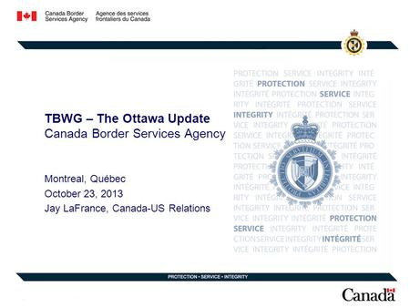 TBWG – The Ottawa Update Canada Border Services Agency Montreal, Québec October 23, 2013 Jay LaFrance, Canada-US Relations.