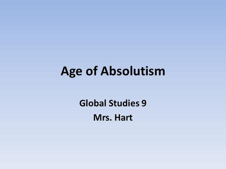 Age of Absolutism Global Studies 9 Mrs. Hart. Absolutism Absolutism is a political theory that puts for the idea that a ruler has complete and unrestricted.