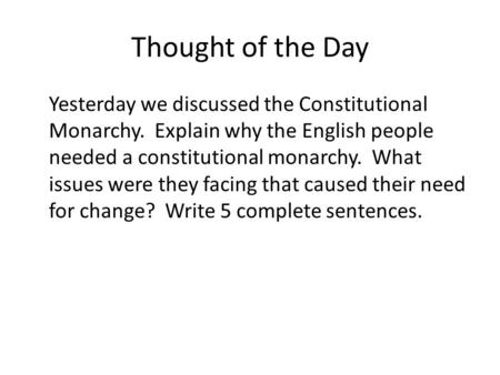 Thought of the Day Yesterday we discussed the Constitutional Monarchy. Explain why the English people needed a constitutional monarchy. What issues were.