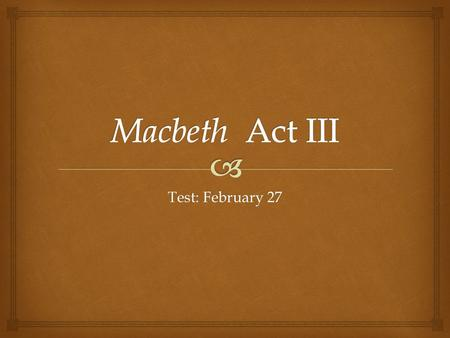 Macbeth Act III Test: February 27.