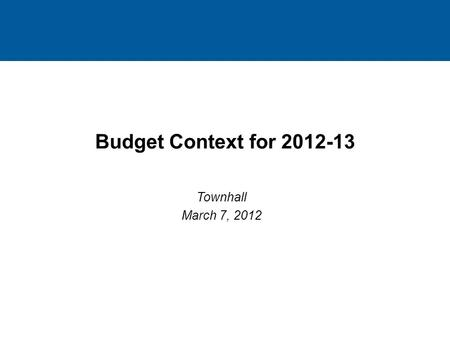 1 1 Budget Context for 2012-13 Townhall March 7, 2012 1.
