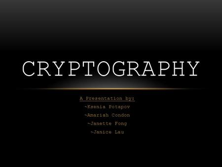 A Presentation by: ~Ksenia Potapov ~Amariah Condon ~Janette Fong ~Janice Lau CRYPTOGRAPHY.