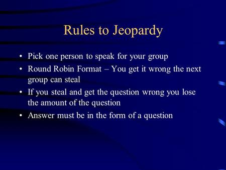 Rules to Jeopardy Pick one person to speak for your group Round Robin Format – You get it wrong the next group can steal If you steal and get the question.